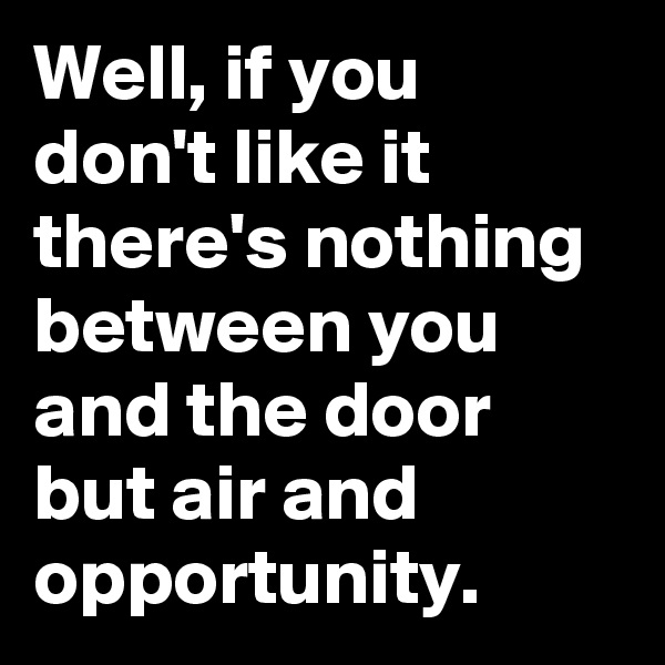 Well, if you don't like it there's nothing between you and the door but air and opportunity.