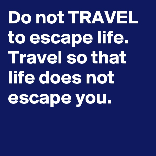 Do not TRAVEL to escape life. Travel so that life does not escape you.