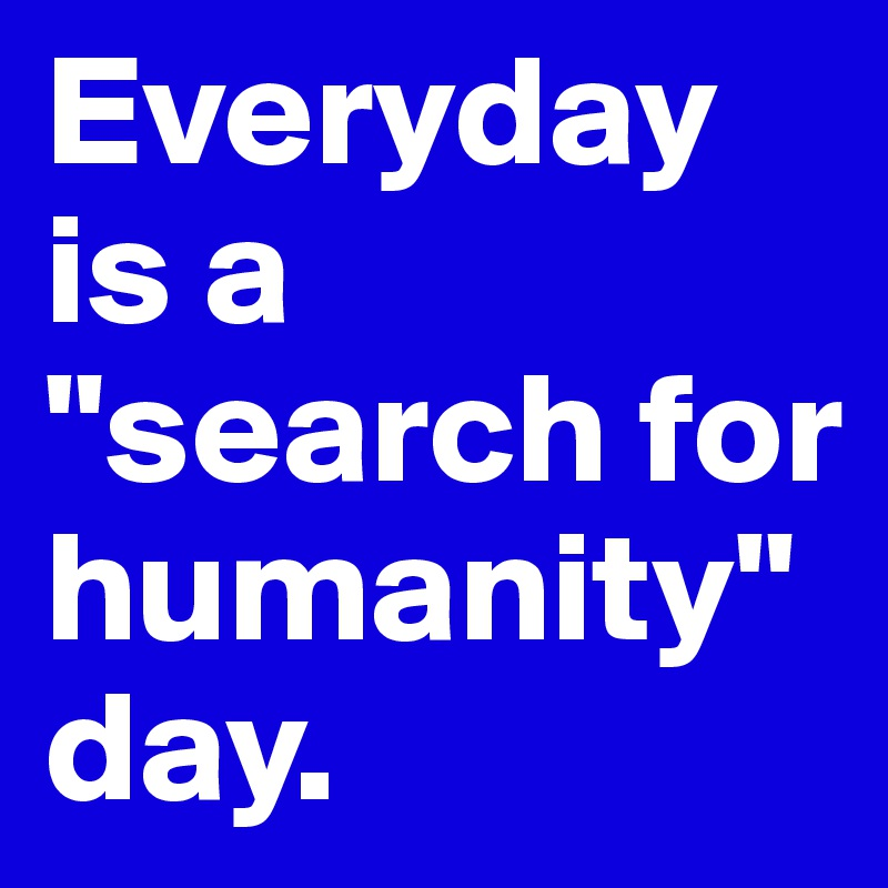 "Everyday is a ""search for humanity"" day."