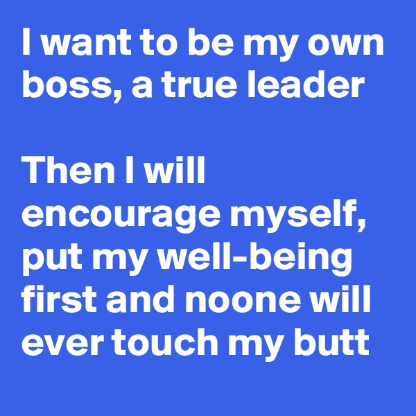 I want to be my own boss, a true leader    Then I will encourage myself, put my well-being first and noone will ever touch my butt