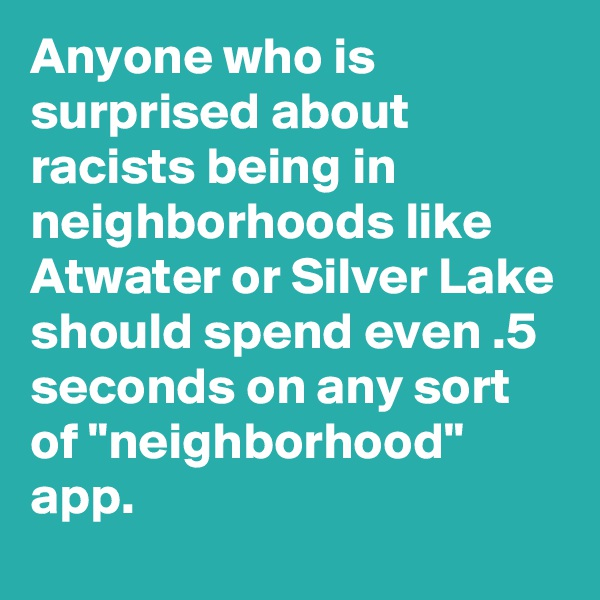 "Anyone who is surprised about racists being in neighborhoods like Atwater or Silver Lake should spend even .5 seconds on any sort of ""neighborhood"" app."