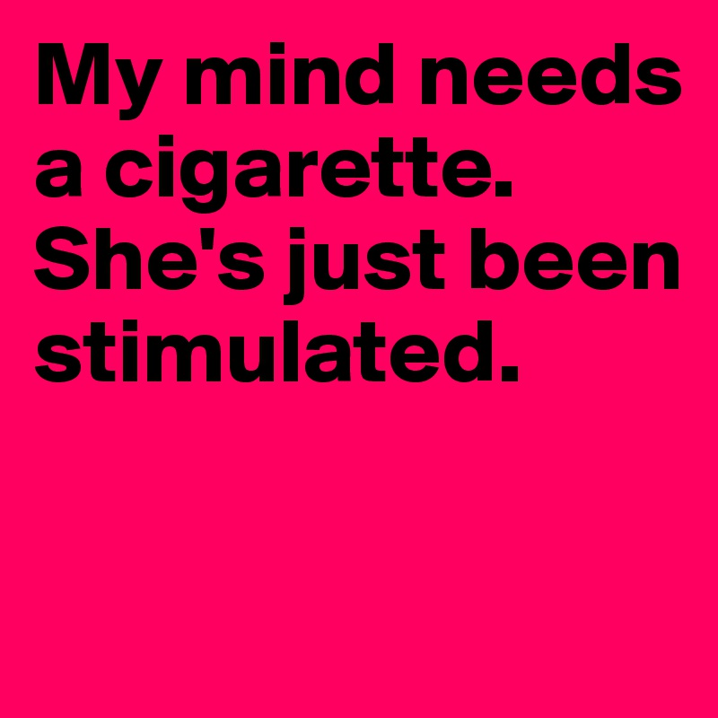 My mind needs a cigarette. She's just been stimulated.