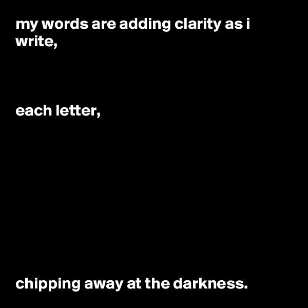 my words are adding clarity as i write,     each letter,          chipping away at the darkness.