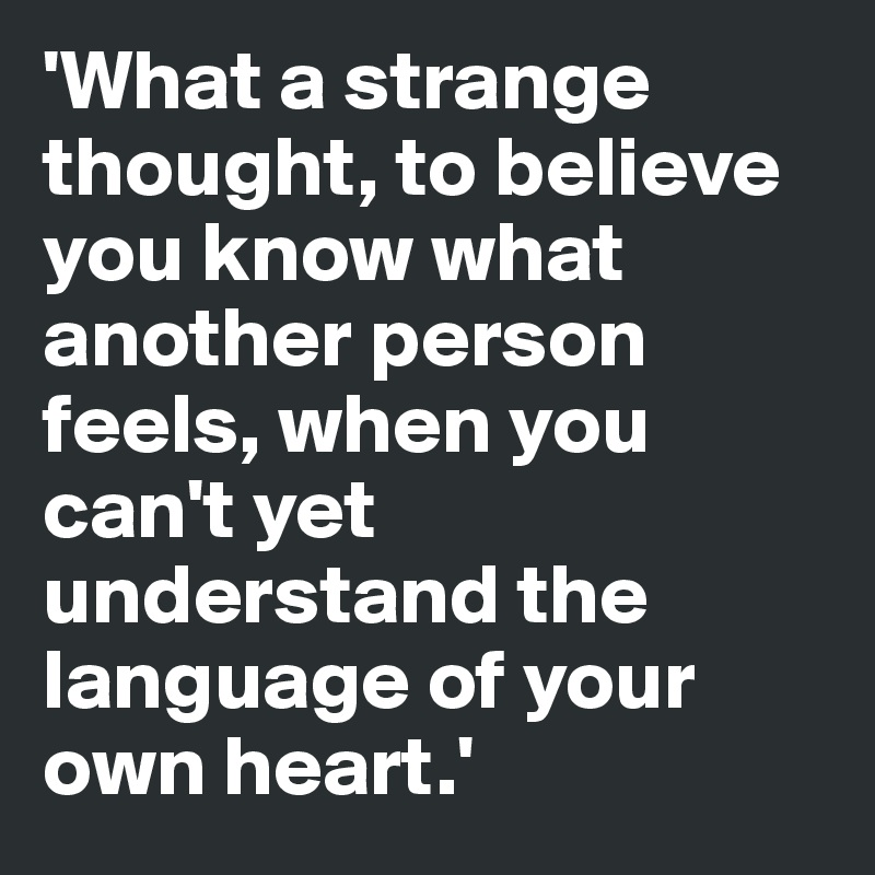 'What a strange thought, to believe you know what another person feels, when you can't yet understand the language of your own heart.'