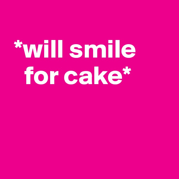*will smile     for cake*