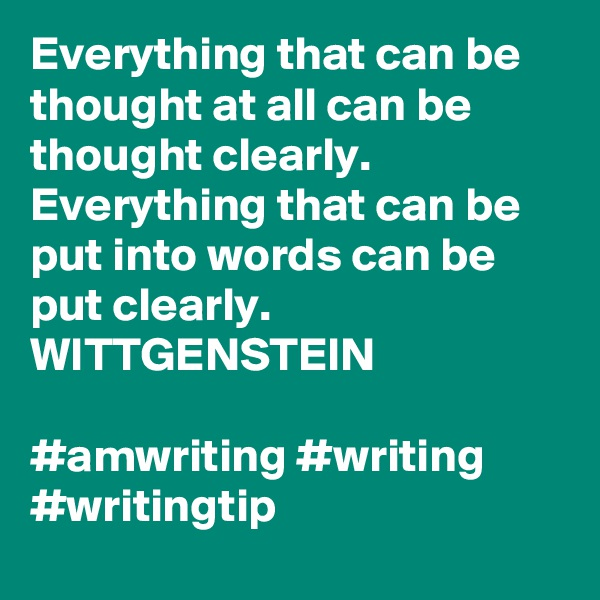Everything that can be thought at all can be thought clearly. Everything that can be put into words can be put clearly. WITTGENSTEIN   #amwriting #writing #writingtip