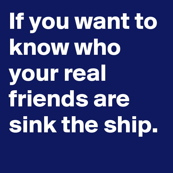 If you want to know who your real friends are sink the ship.