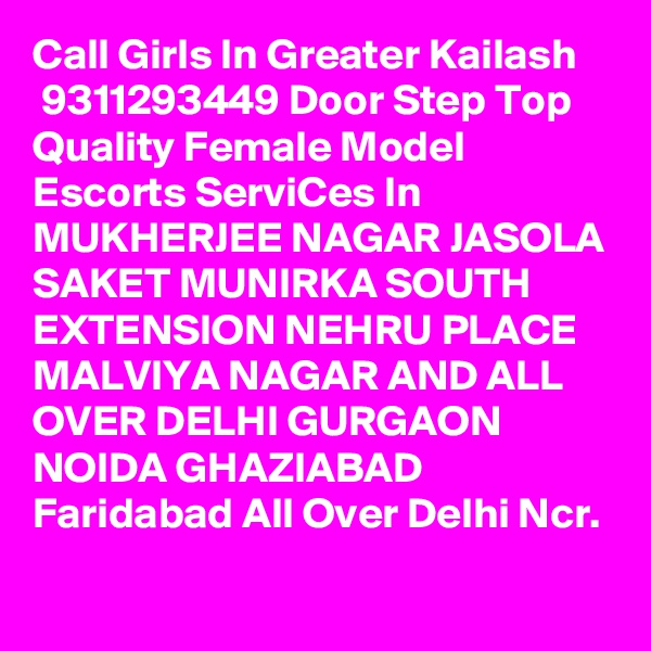 Call Girls In Greater Kailash  9311293449 Door Step Top Quality Female Model Escorts ServiCes In MUKHERJEE NAGAR JASOLA SAKET MUNIRKA SOUTH EXTENSION NEHRU PLACE MALVIYA NAGAR AND ALL OVER DELHI GURGAON NOIDA GHAZIABAD Faridabad All Over Delhi Ncr.