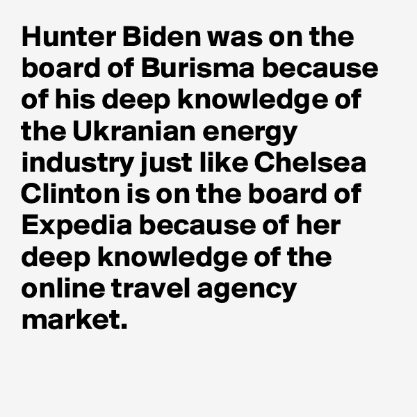 Hunter Biden was on the board of Burisma because of his deep knowledge of the Ukranian energy industry just like Chelsea Clinton is on the board of Expedia because of her deep knowledge of the online travel agency market.