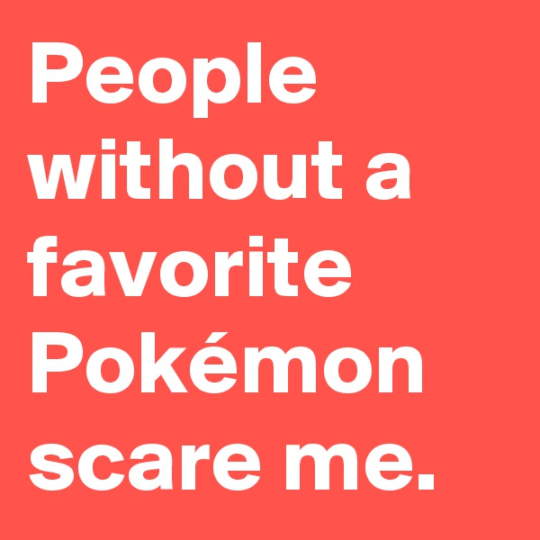 People without a favorite Pokémon scare me.