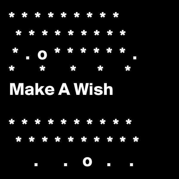 *  *  *  *  *  *  *  *  *   *  *  *  *  *  *  *  *  *  *  .  o  *  *  *  *  *  *  . *       *       *      *      * Make A Wish  *  *  *  *  *  *  *  *  *  *   *  *  *  *  *  *  *  *  *  *        .       .    o    .     .