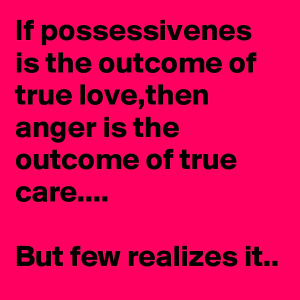 If possessivenes is the outcome of true love,then anger is the outcome of true care....  But few realizes it..