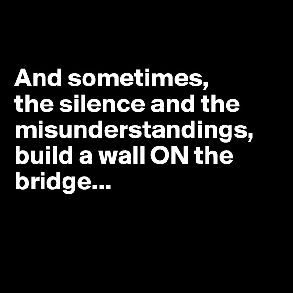 And sometimes,  the silence and the misunderstandings, build a wall ON the bridge...