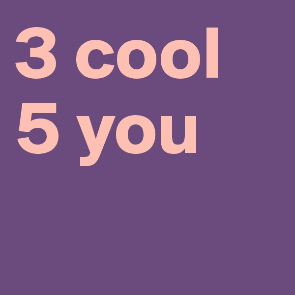 3 cool 5 you