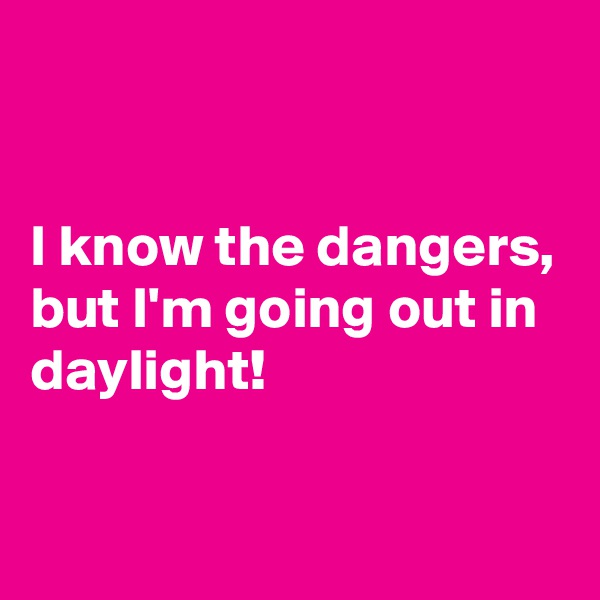 I know the dangers, but I'm going out in daylight!