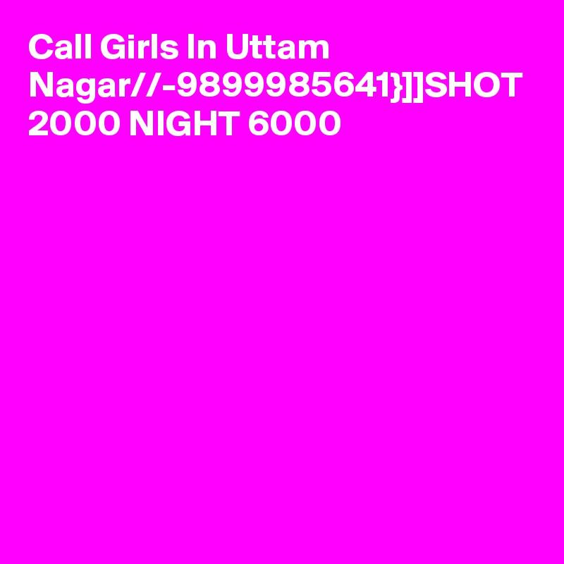 Call Girls In Uttam Nagar//-9899985641}]]SHOT 2000 NIGHT 6000