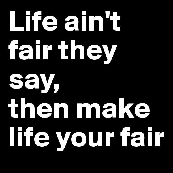 Life ain't fair they say, then make life your fair