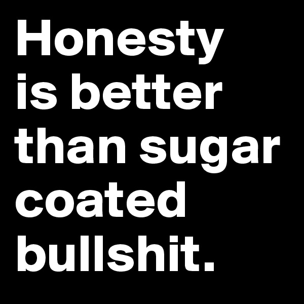 Honesty  is better than sugar coated bullshit.
