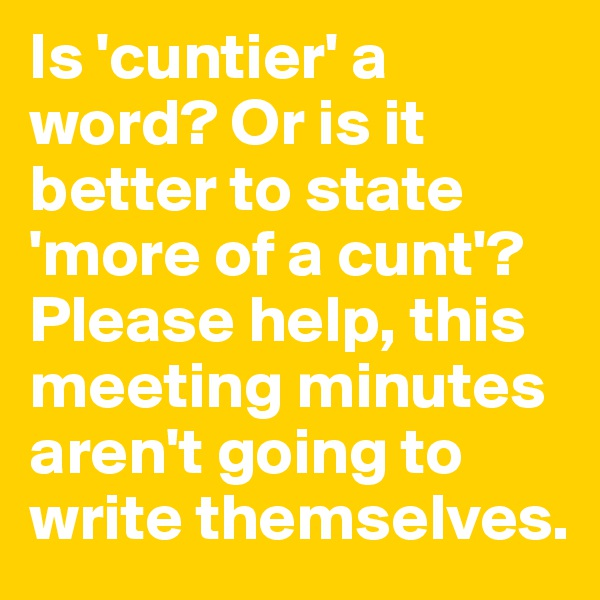 Is 'cuntier' a word? Or is it better to state 'more of a cunt'? Please help, this meeting minutes aren't going to write themselves.