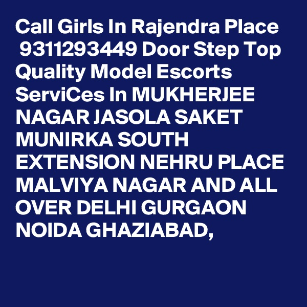 Call Girls In Rajendra Place  9311293449 Door Step Top Quality Model Escorts ServiCes In MUKHERJEE NAGAR JASOLA SAKET MUNIRKA SOUTH EXTENSION NEHRU PLACE MALVIYA NAGAR AND ALL OVER DELHI GURGAON NOIDA GHAZIABAD,