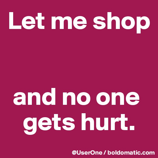 Let me shop    and no one    gets hurt.