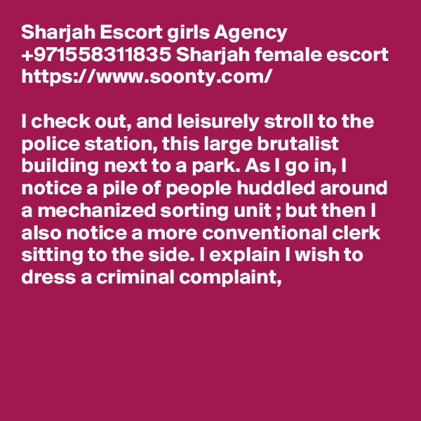 Sharjah Escort girls Agency +971558311835 Sharjah female escort https://www.soonty.com/  I check out, and leisurely stroll to the police station, this large brutalist building next to a park. As I go in, I notice a pile of people huddled around a mechanized sorting unit ; but then I also notice a more conventional clerk sitting to the side. I explain I wish to dress a criminal complaint,