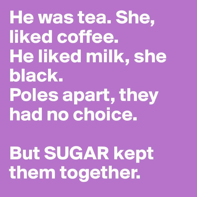 He was tea. She, liked coffee. He liked milk, she black.  Poles apart, they had no choice.  But SUGAR kept them together.