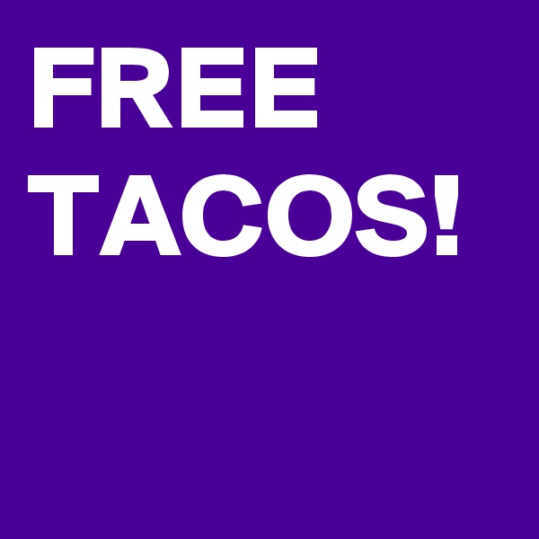 FREE TACOS!