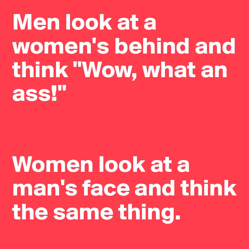 "Men look at a women's behind and think ""Wow, what an ass!""   Women look at a man's face and think the same thing."