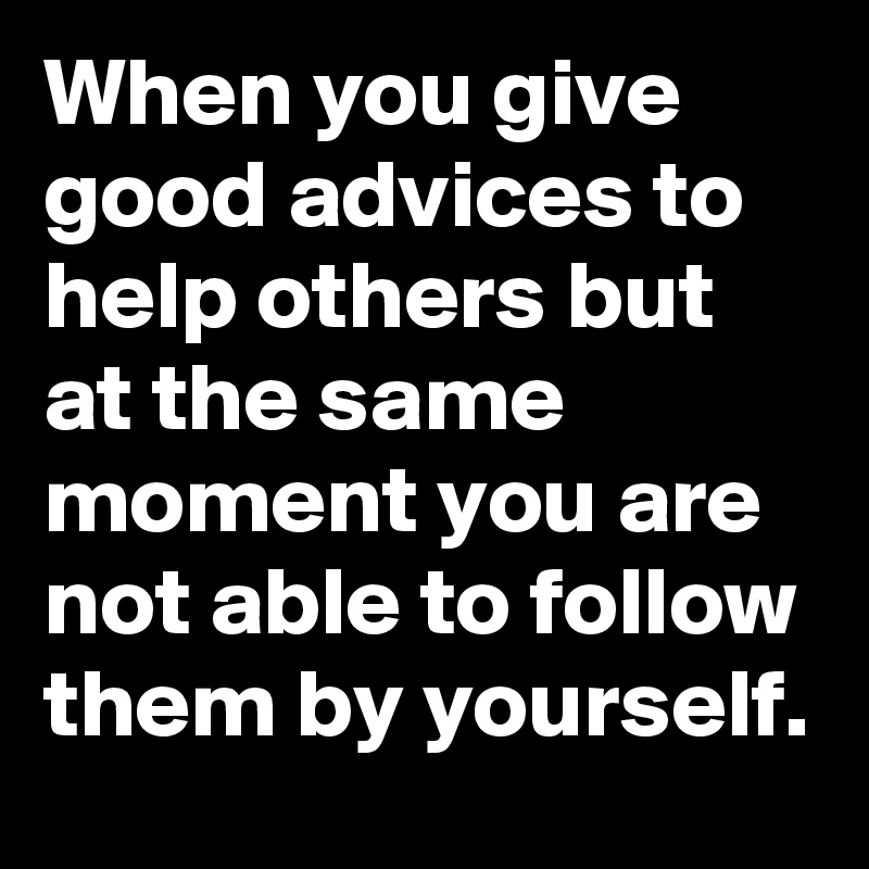 When you give good advices to help others but at the same moment you are not able to follow them by yourself.