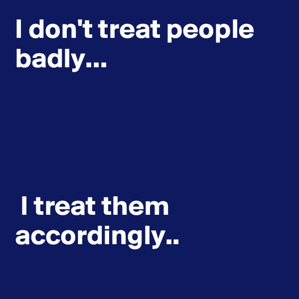 I don't treat people badly...                                                                                                                                                                                         I treat them accordingly..