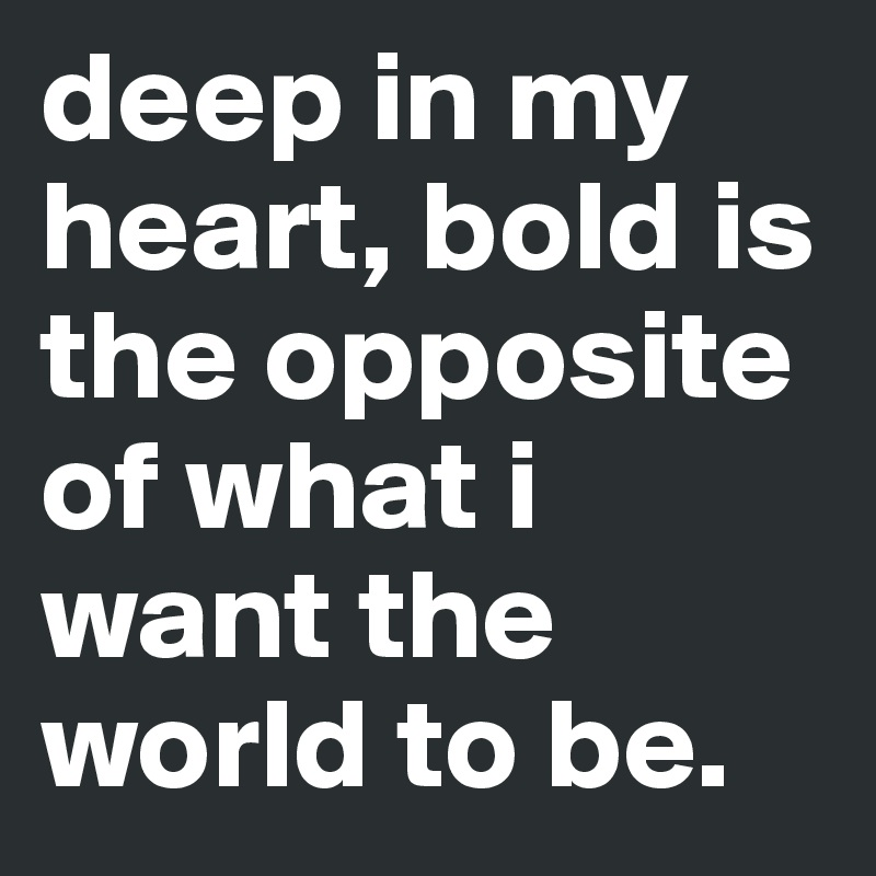 deep in my heart, bold is the opposite of what i want the world to be.