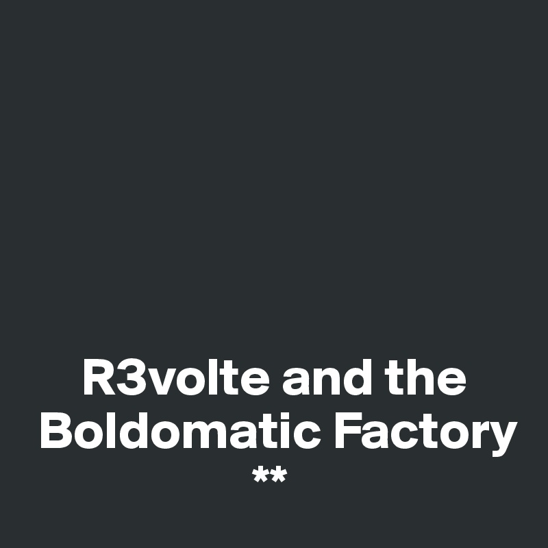 R3volte and the  Boldomatic Factory                      **