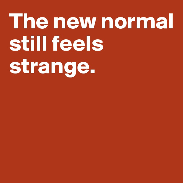 The new normal  still feels strange.