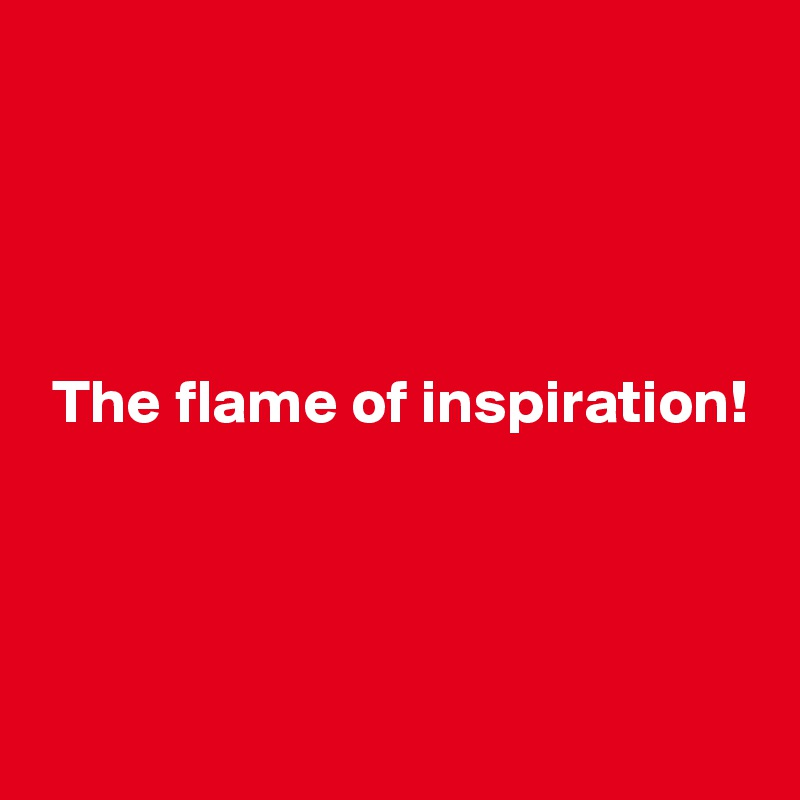 The flame of inspiration!