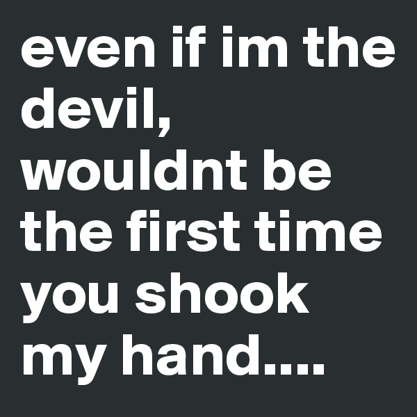 even if im the devil, wouldnt be the first time you shook my hand....