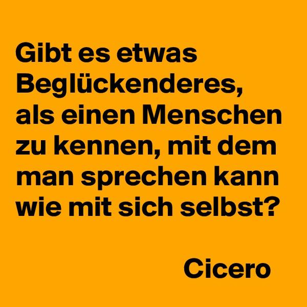 Gibt es etwas Beglückenderes, als einen Menschen zu kennen, mit dem man sprechen kann wie mit sich selbst?                                         Cicero