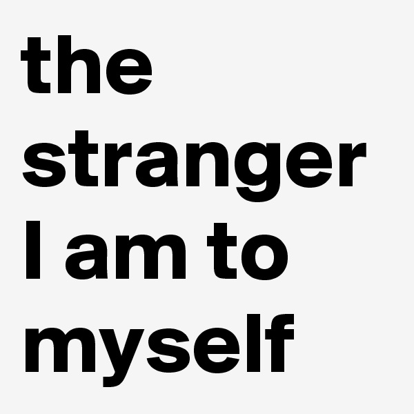 the stranger I am to myself