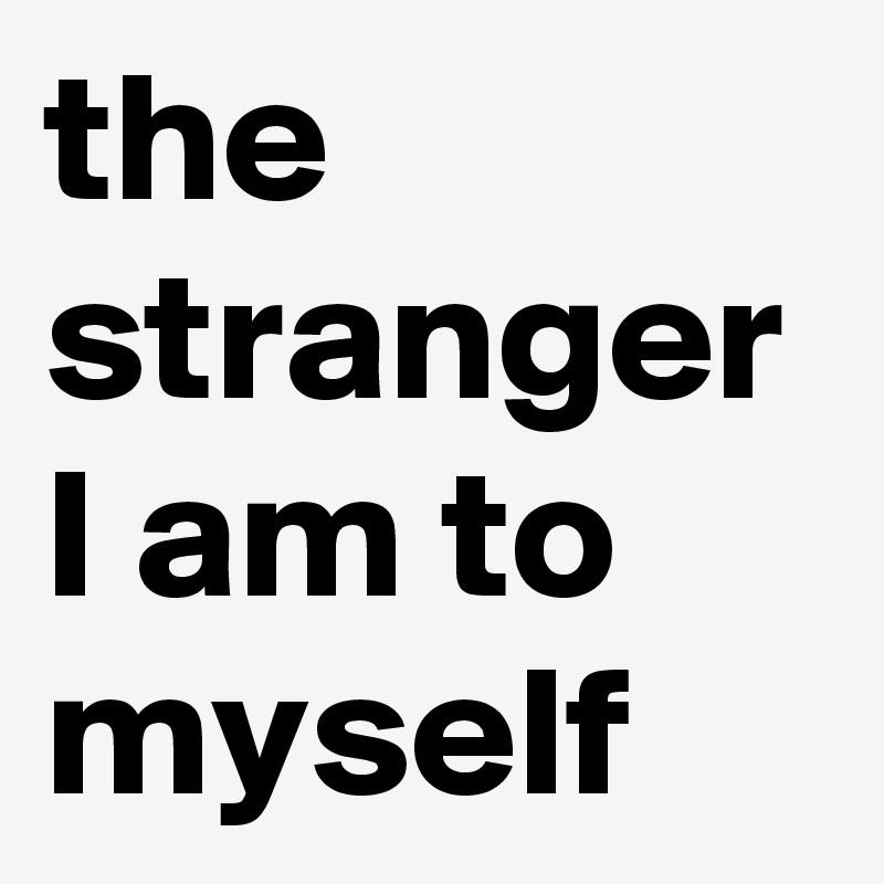 the stranger I am to myself