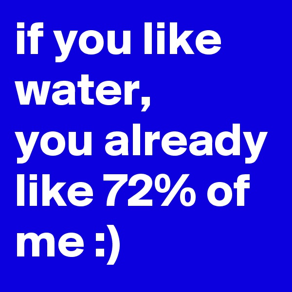 if you like water, you already like 72% of me :)