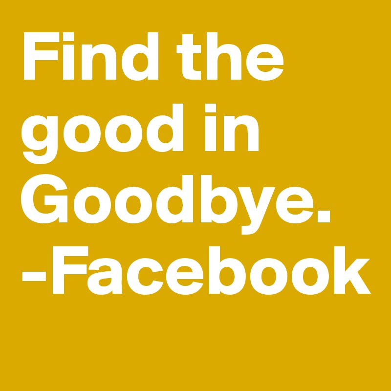 Find the good in Goodbye. -Facebook