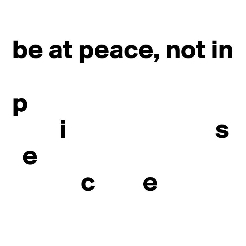 be at peace, not in   p              i                            s   e              c         e