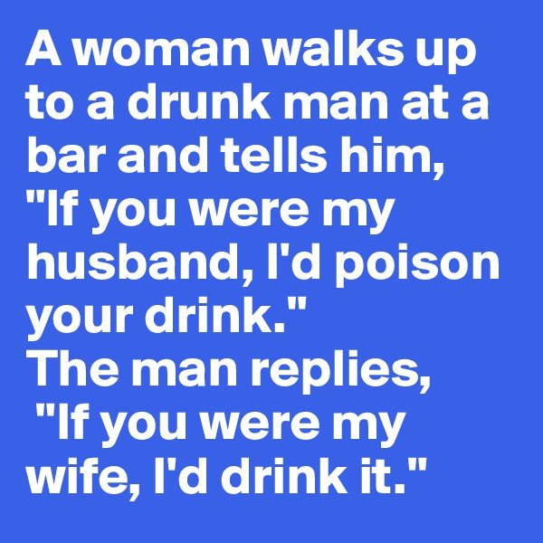 """A woman walks up to a drunk man at a bar and tells him,  """"If you were my husband, I'd poison your drink."""" The man replies,  """"If you were my wife, I'd drink it."""""""