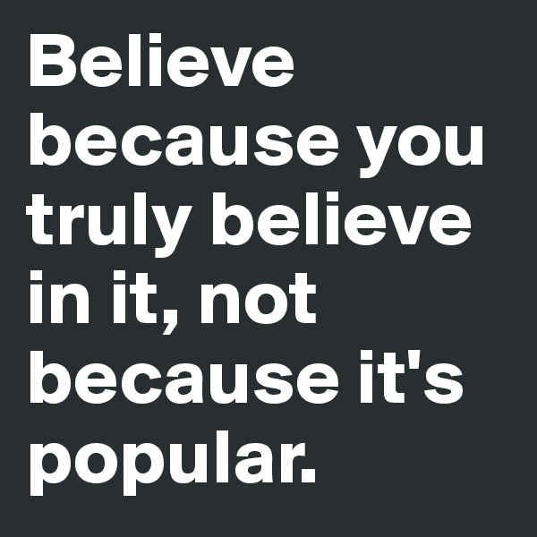 Believe because you truly believe in it, not because it's popular.