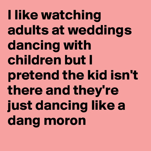 I like watching adults at weddings dancing with children but I pretend the kid isn't there and they're just dancing like a dang moron