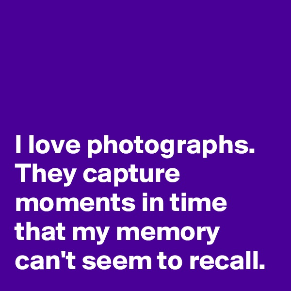 I love photographs. They capture moments in time that my memory can't seem to recall.