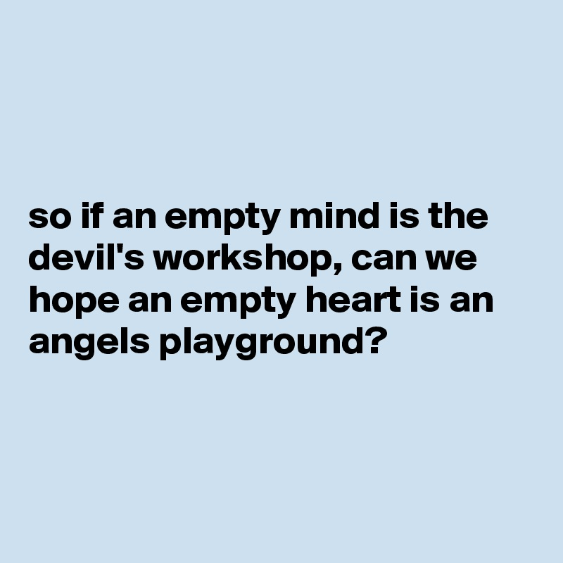 so if an empty mind is the devil's workshop, can we hope an empty heart is an angels playground?