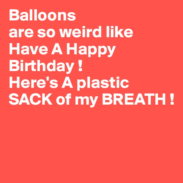 Balloons are so weird like Have A Happy Birthday ! Here's A plastic  SACK of my BREATH !