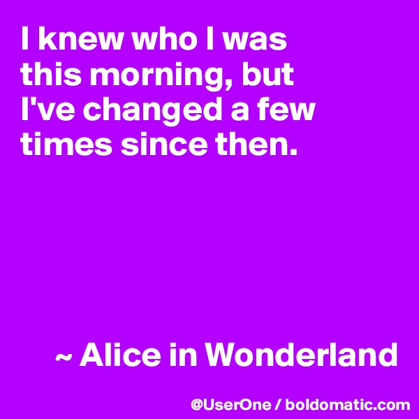 I knew who I was this morning, but I've changed a few times since then.           ~ Alice in Wonderland