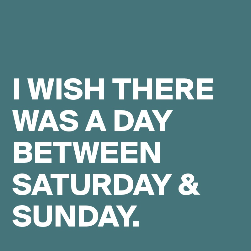 I WISH THERE WAS A DAY BETWEEN SATURDAY & SUNDAY.
